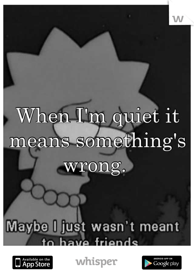 When I'm quiet it means something's wrong.