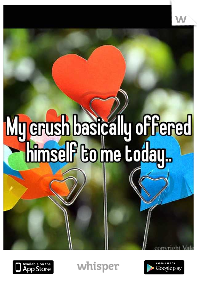 My crush basically offered himself to me today..