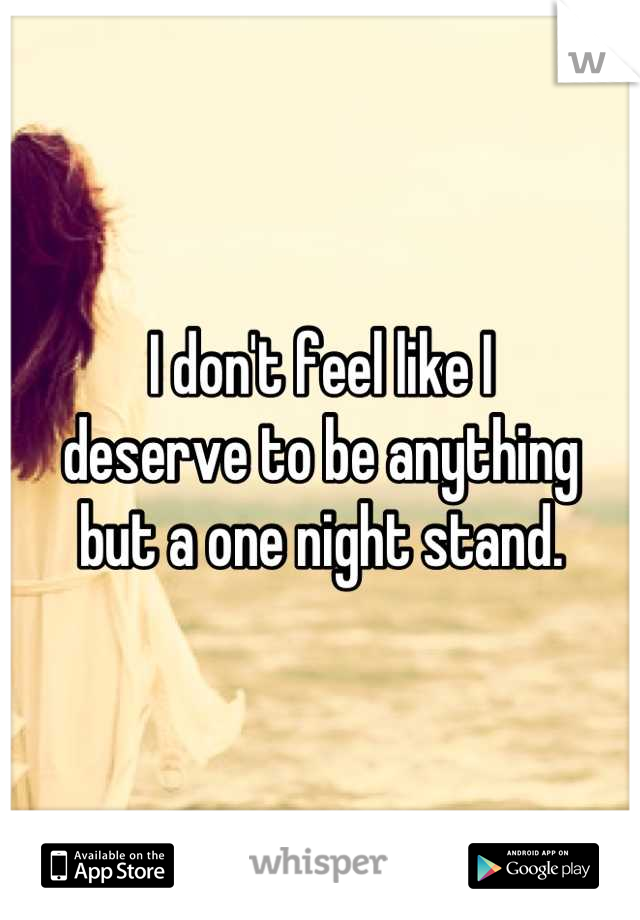 I don't feel like I deserve to be anything but a one night stand.