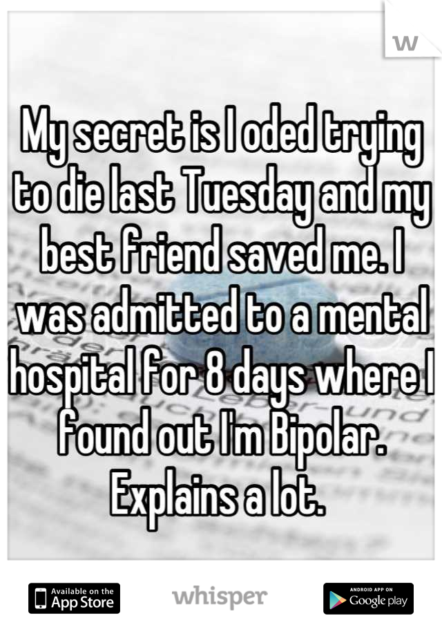My secret is I oded trying to die last Tuesday and my best friend saved me. I was admitted to a mental hospital for 8 days where I found out I'm Bipolar. Explains a lot.