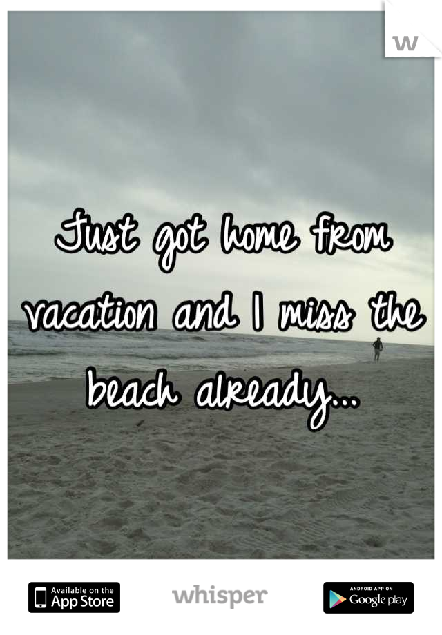 Just got home from vacation and I miss the beach already...