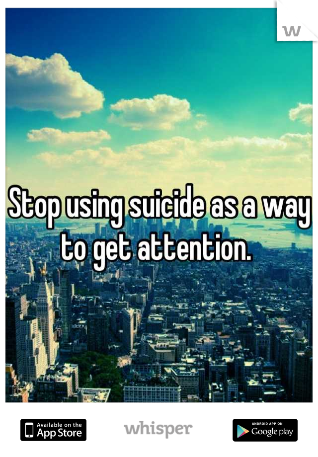 Stop using suicide as a way to get attention.