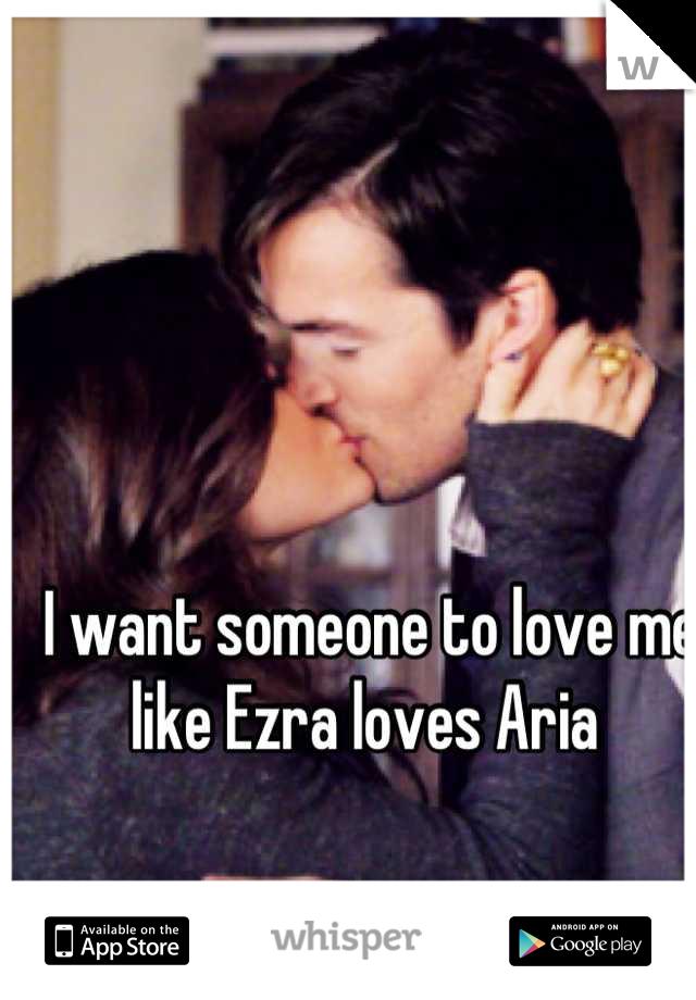 I want someone to love me like Ezra loves Aria
