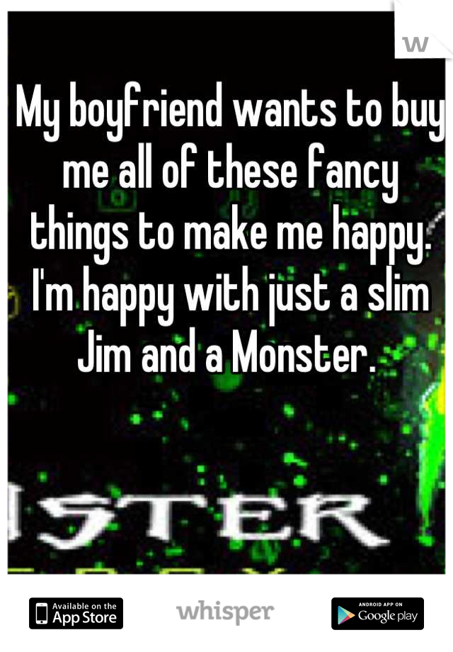 My boyfriend wants to buy me all of these fancy things to make me happy. I'm happy with just a slim Jim and a Monster.