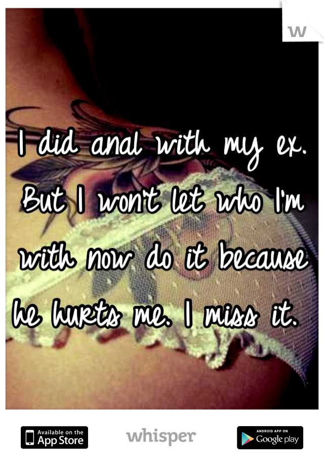I did anal with my ex. But I won't let who I'm with now do it because he hurts me. I miss it.