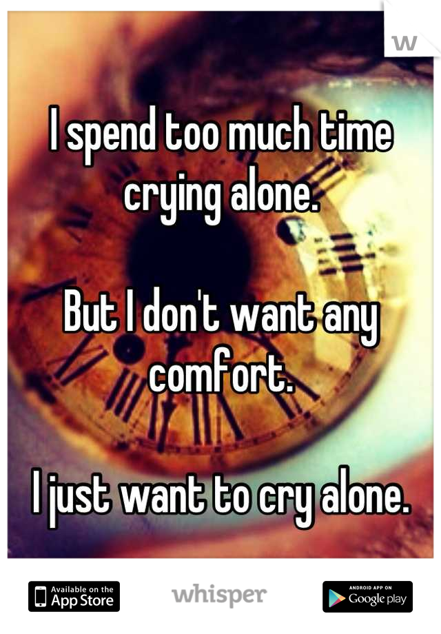 I spend too much time crying alone.  But I don't want any comfort.   I just want to cry alone.