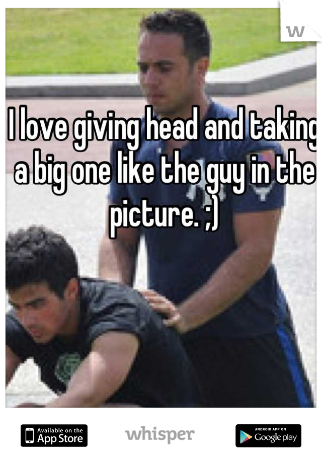 I love giving head and taking a big one like the guy in the picture. ;)