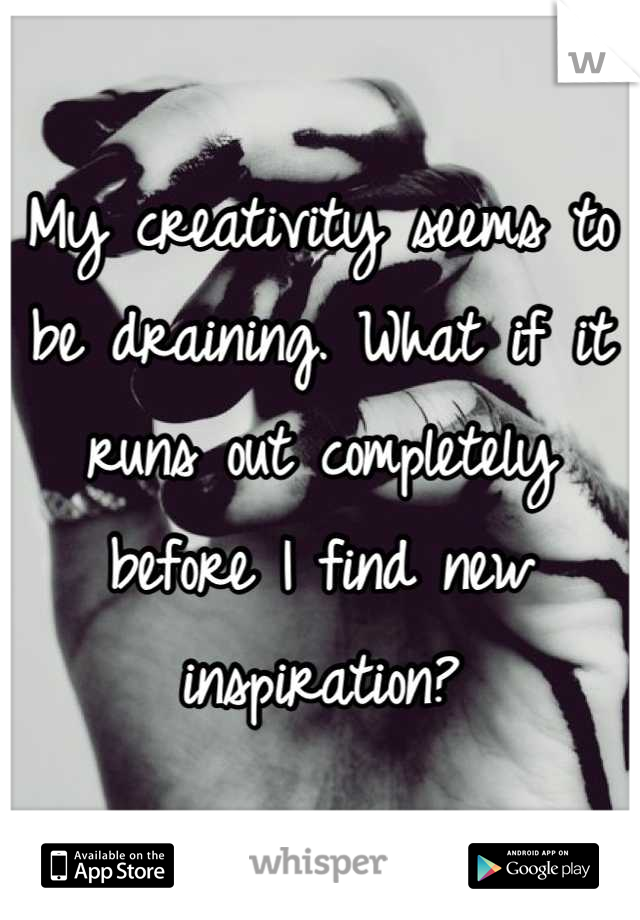 My creativity seems to be draining. What if it runs out completely before I find new inspiration?