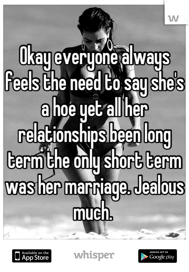 Okay everyone always feels the need to say she's a hoe yet all her relationships been long term the only short term was her marriage. Jealous much.