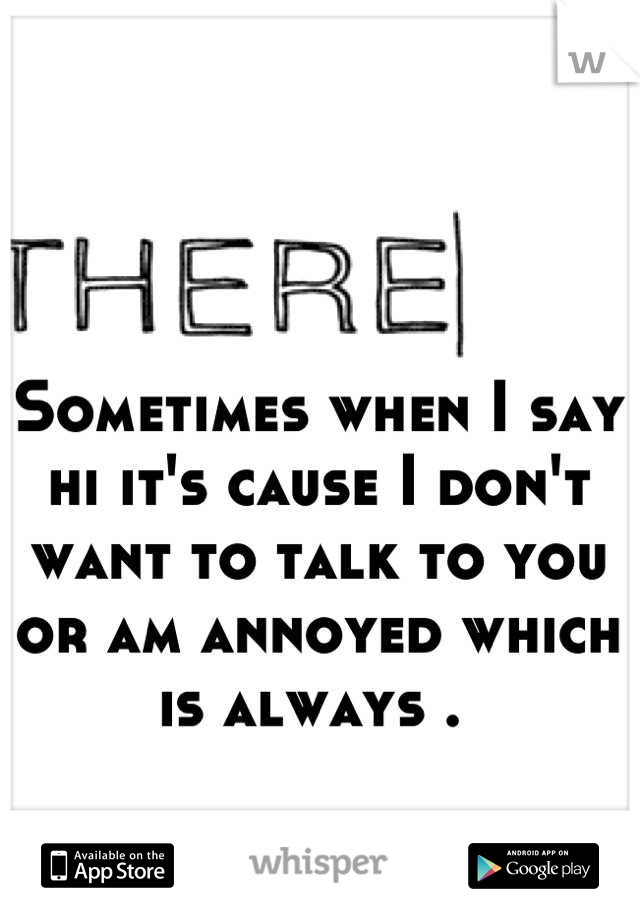 Sometimes when I say hi it's cause I don't want to talk to you or am annoyed which is always .