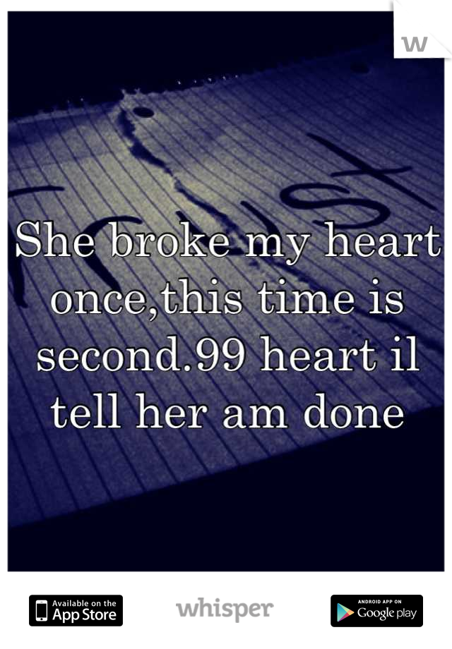 She broke my heart once,this time is second.99 heart il tell her am done