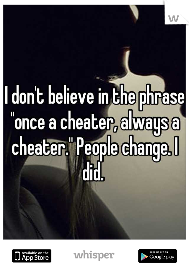 """I don't believe in the phrase """"once a cheater, always a cheater."""" People change. I did."""