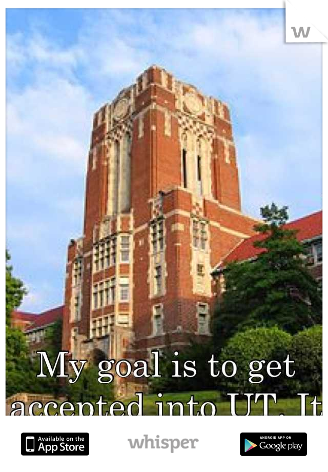My goal is to get accepted into UT. It seriously is my goal!