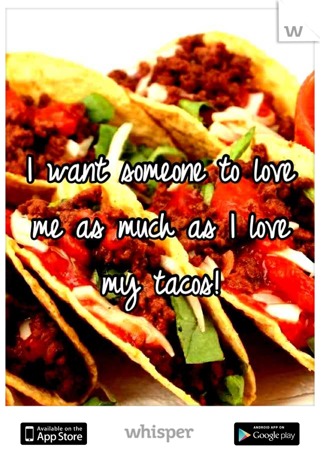 I want someone to love me as much as I love my tacos!