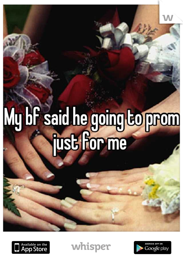 My bf said he going to prom just for me