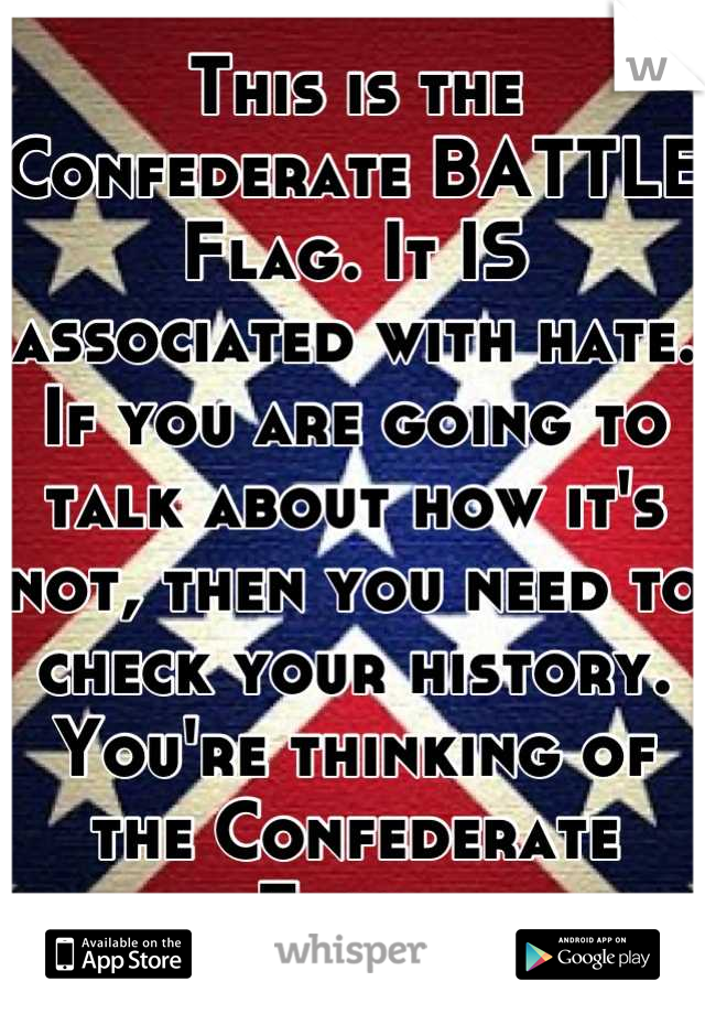 This is the Confederate BATTLE Flag. It IS associated with hate. If you are going to talk about how it's not, then you need to check your history. You're thinking of the Confederate Flag.