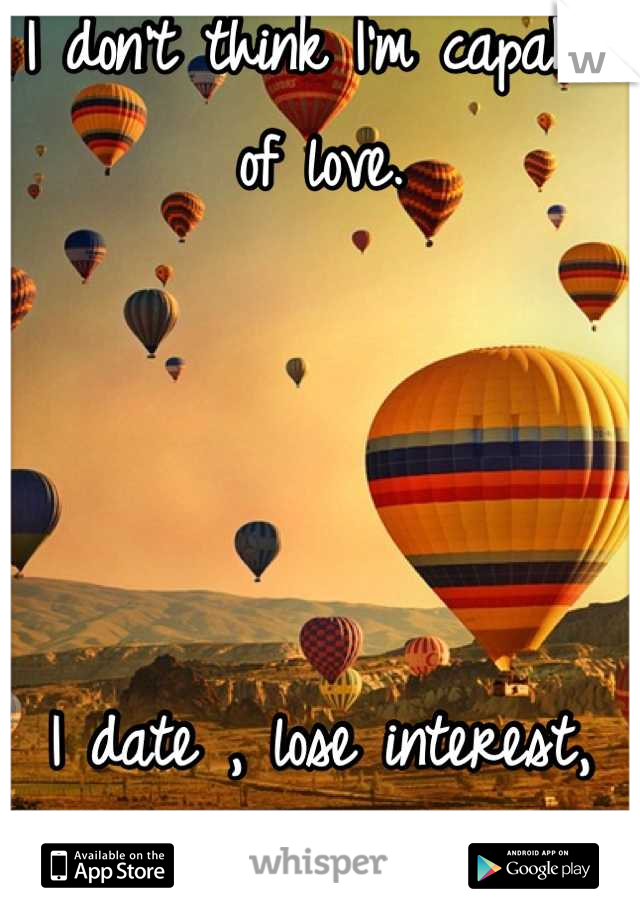 I don't think I'm capable of love.      I date , lose interest, move on. Boys are like busses.