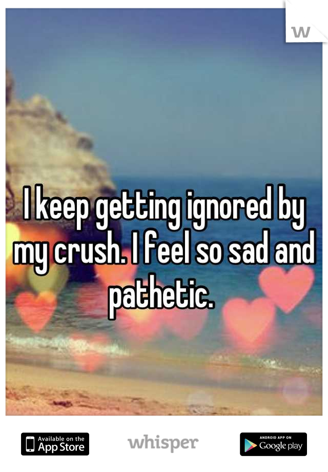 I keep getting ignored by my crush. I feel so sad and pathetic.