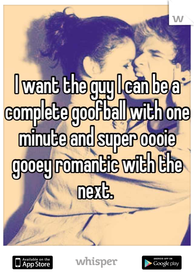 I want the guy I can be a complete goofball with one minute and super oooie gooey romantic with the next.