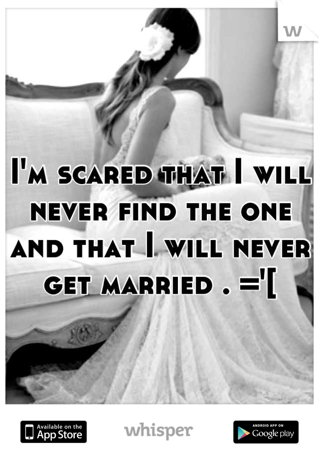 I'm scared that I will never find the one and that I will never get married . ='[