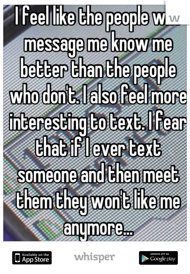 I feel like the people who message me know me better than the people who don't. I also feel more interesting to text. I fear that if I ever text someone and then meet them they won't like me anymore...