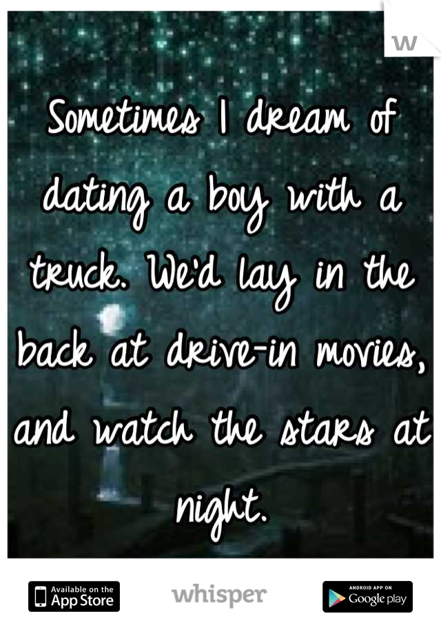 Sometimes I dream of dating a boy with a truck. We'd lay in the back at drive-in movies,  and watch the stars at night.