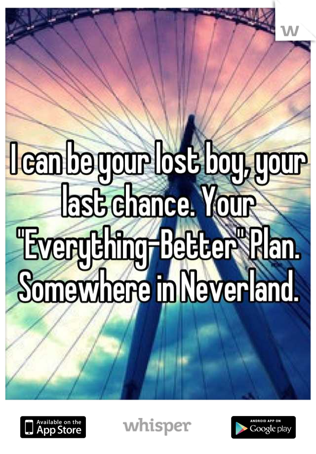 """I can be your lost boy, your last chance. Your """"Everything-Better"""" Plan. Somewhere in Neverland."""
