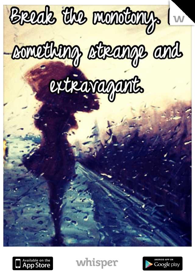Break the monotony. Do something strange and extravagant.
