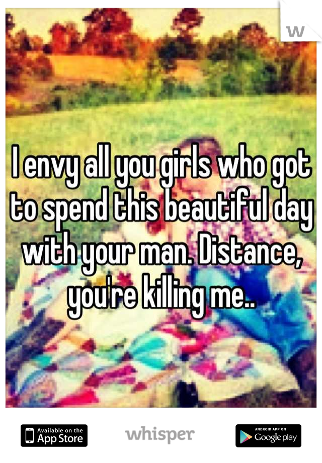 I envy all you girls who got to spend this beautiful day with your man. Distance, you're killing me..