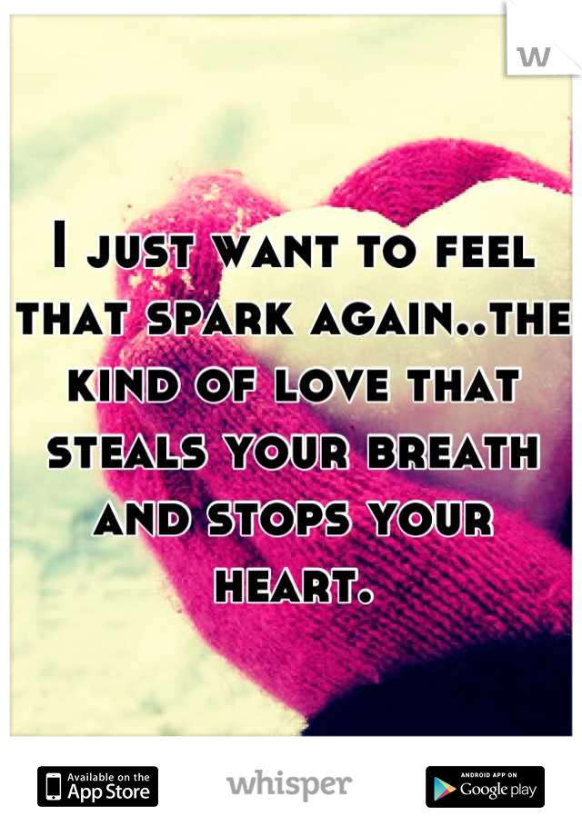 I just want to feel that spark again..the kind of love that steals your breath and stops your heart.