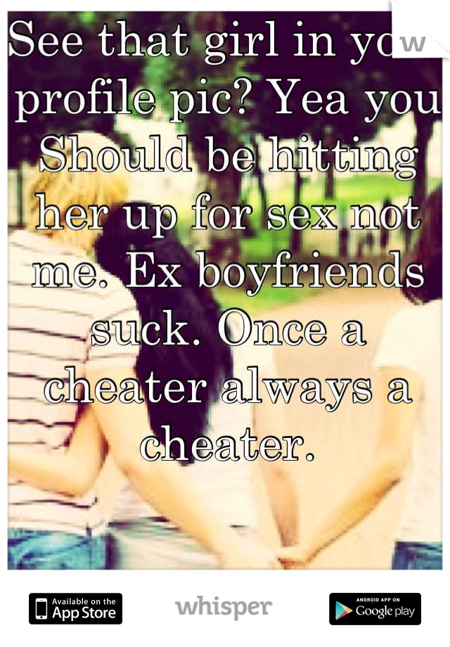 See that girl in your profile pic? Yea you Should be hitting her up for sex not me. Ex boyfriends suck. Once a cheater always a cheater.