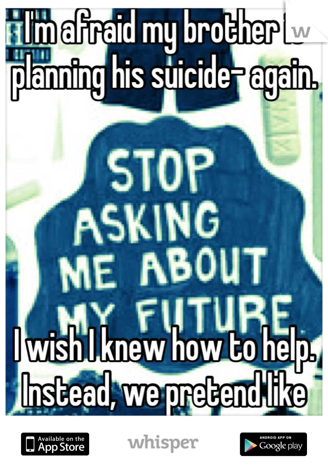 I'm afraid my brother is planning his suicide- again.       I wish I knew how to help. Instead, we pretend like nothing ever happened.