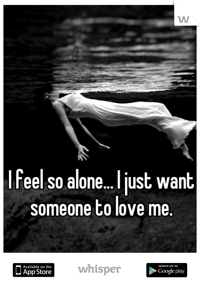 I feel so alone... I just want someone to love me.