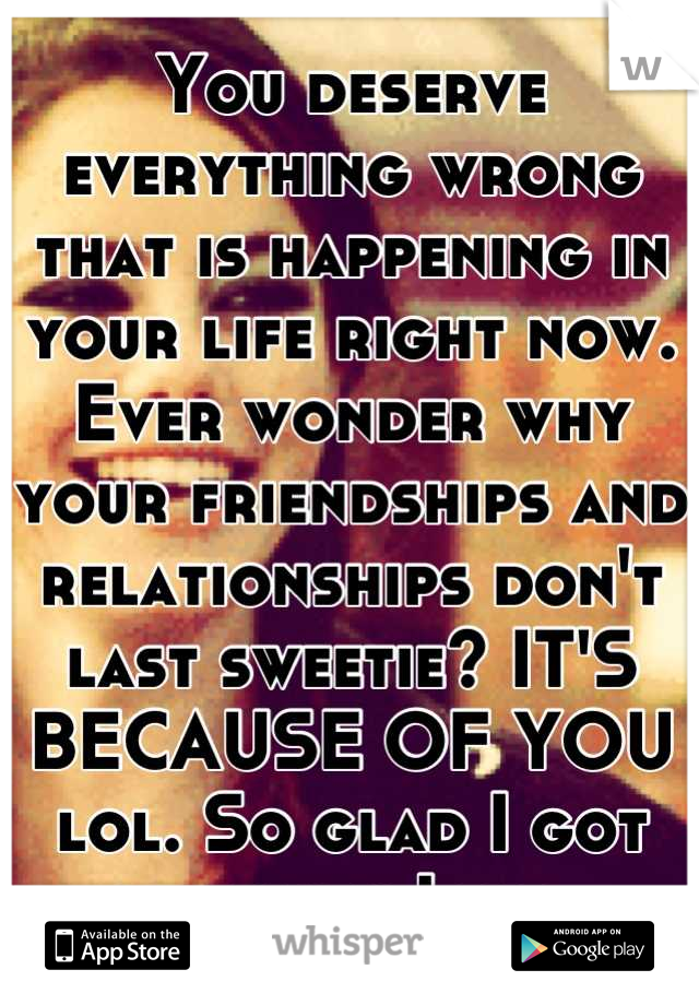 You deserve everything wrong that is happening in your life right now. Ever wonder why your friendships and relationships don't last sweetie? IT'S BECAUSE OF YOU lol. So glad I got out when I did.