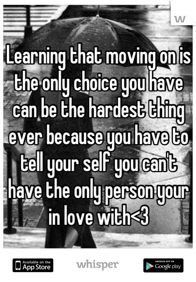 Learning that moving on is the only choice you have can be the hardest thing ever because you have to tell your self you can't have the only person your in love with<3