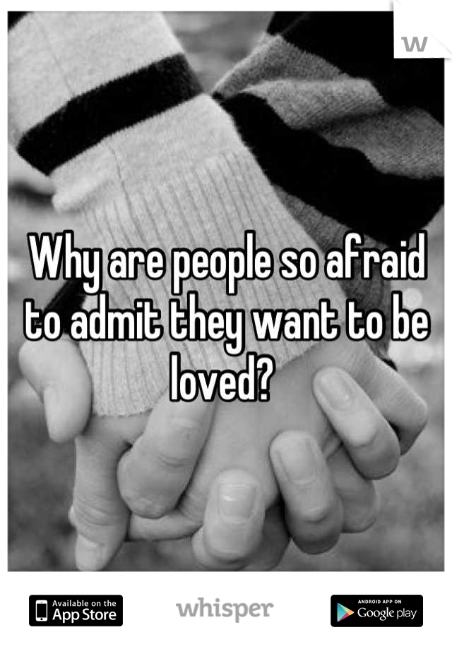 Why are people so afraid to admit they want to be loved?
