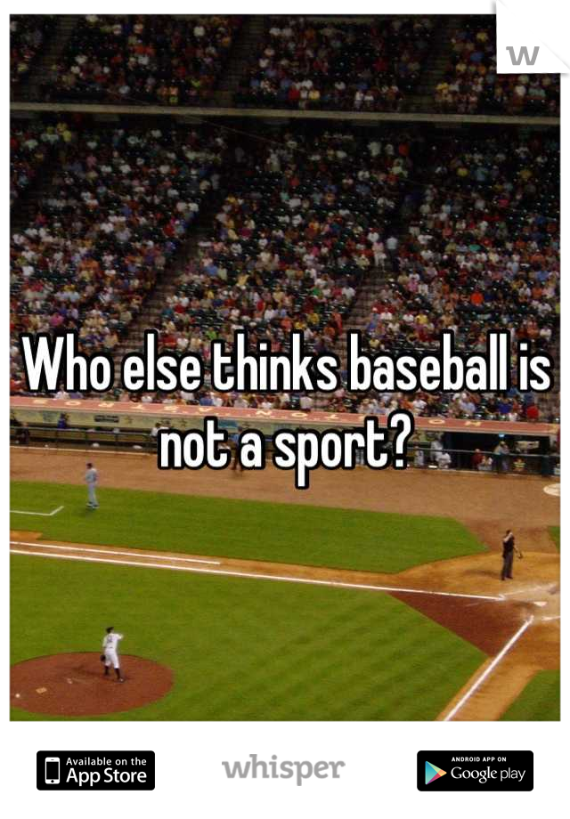 Who else thinks baseball is not a sport?