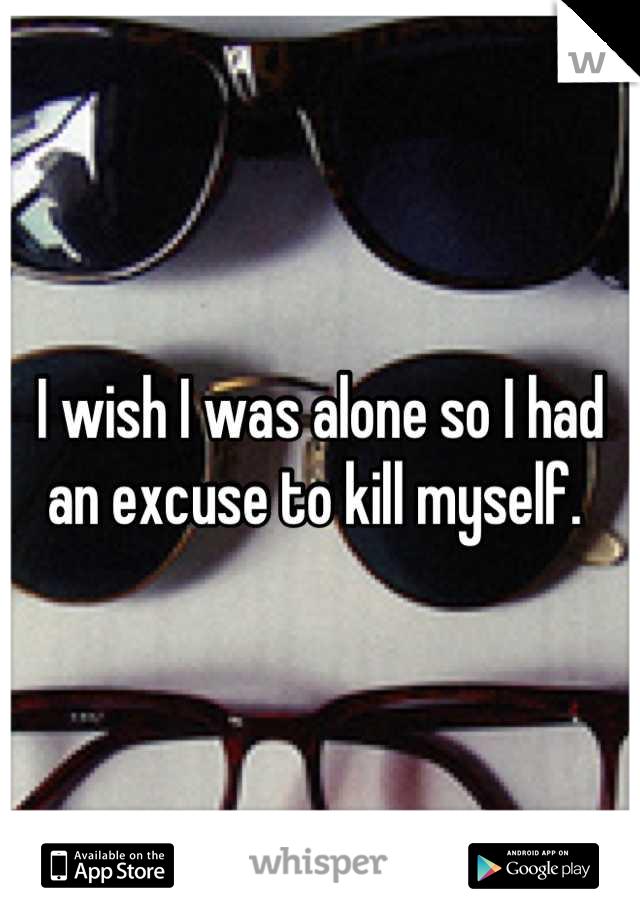I wish I was alone so I had an excuse to kill myself.