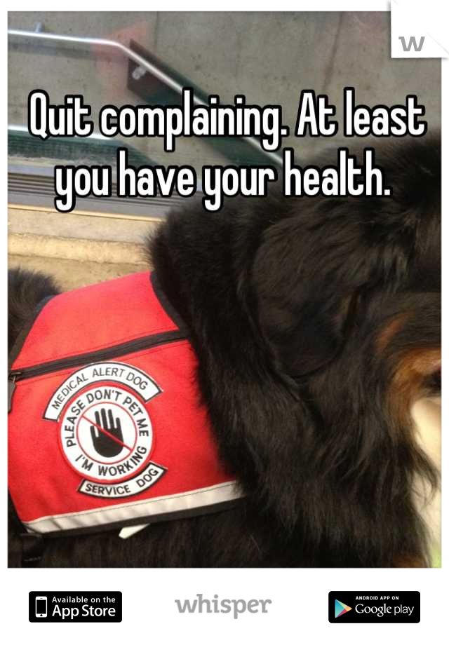 Quit complaining. At least you have your health.