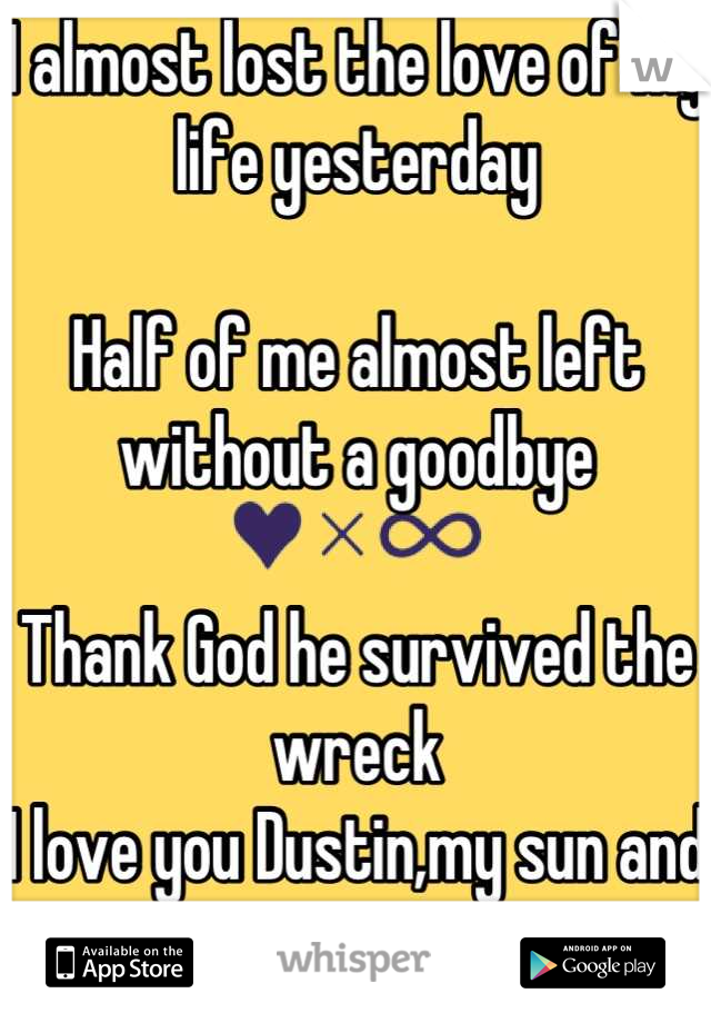 I almost lost the love of my life yesterday  Half of me almost left without a goodbye  Thank God he survived the wreck  I love you Dustin,my sun and stars