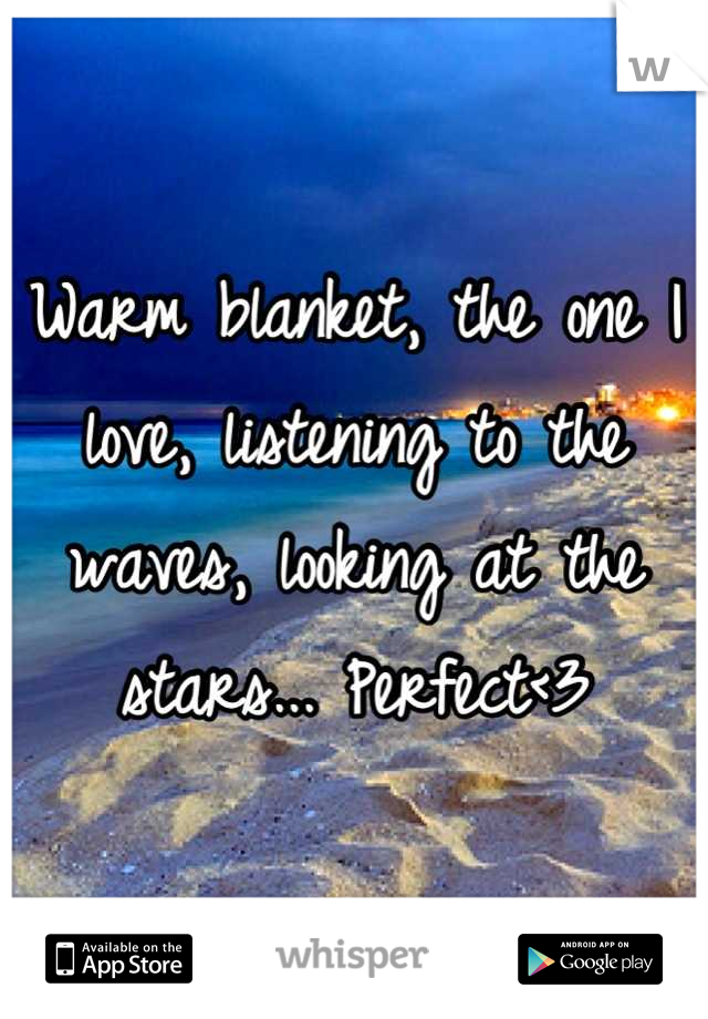 Warm blanket, the one I love, listening to the waves, looking at the stars... Perfect<3