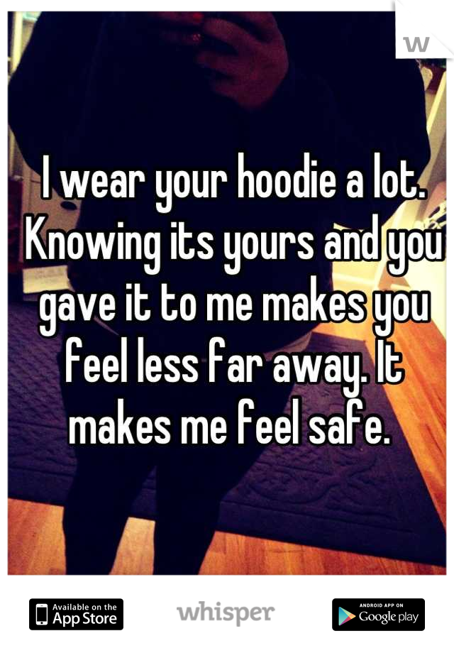 I wear your hoodie a lot. Knowing its yours and you gave it to me makes you feel less far away. It makes me feel safe.