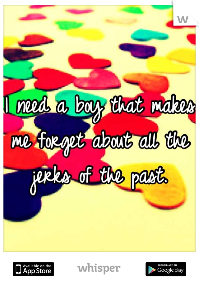 I need a boy that makes me forget about all the jerks of the past.