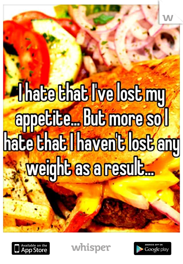 I hate that I've lost my appetite... But more so I hate that I haven't lost any weight as a result...