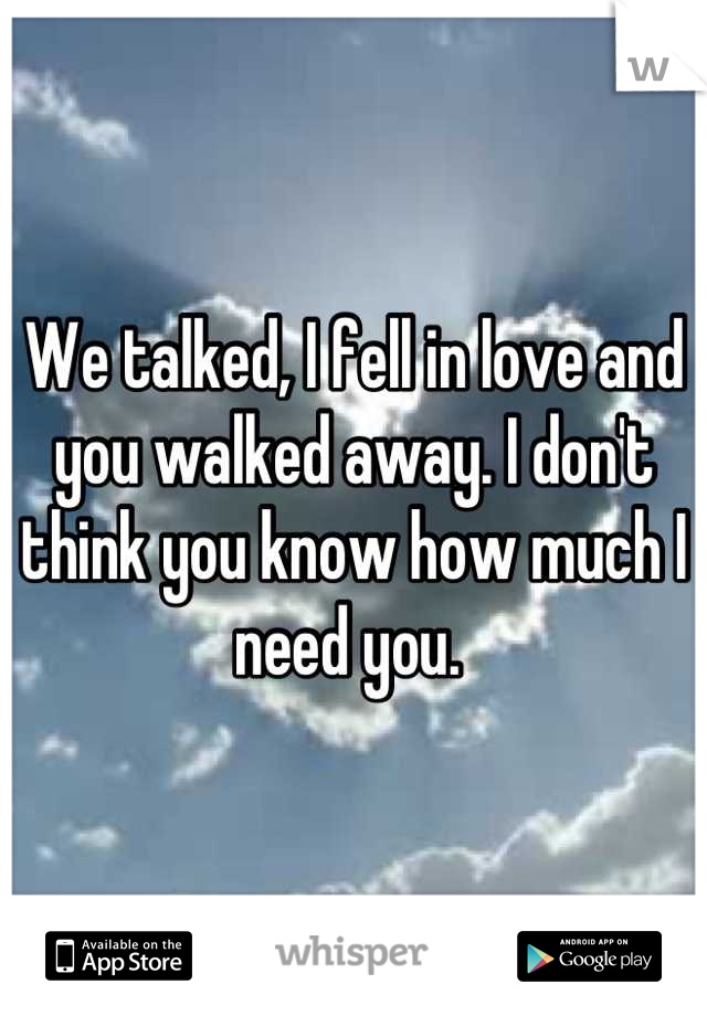 We talked, I fell in love and you walked away. I don't think you know how much I need you.
