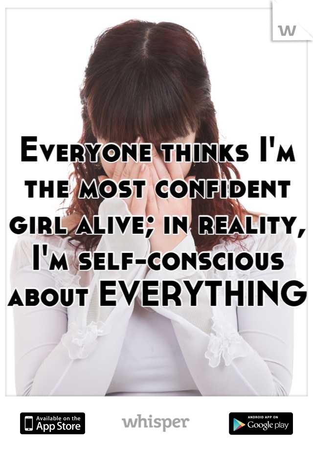 Everyone thinks I'm the most confident girl alive; in reality, I'm self-conscious about EVERYTHING