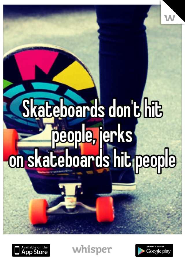 Skateboards don't hit people, jerks on skateboards hit people
