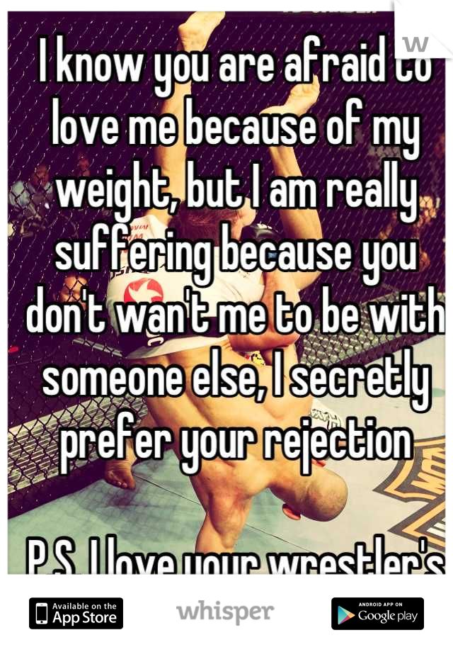 I know you are afraid to love me because of my weight, but I am really suffering because you don't wan't me to be with someone else, I secretly prefer your rejection  P.S. I love your wrestler's body