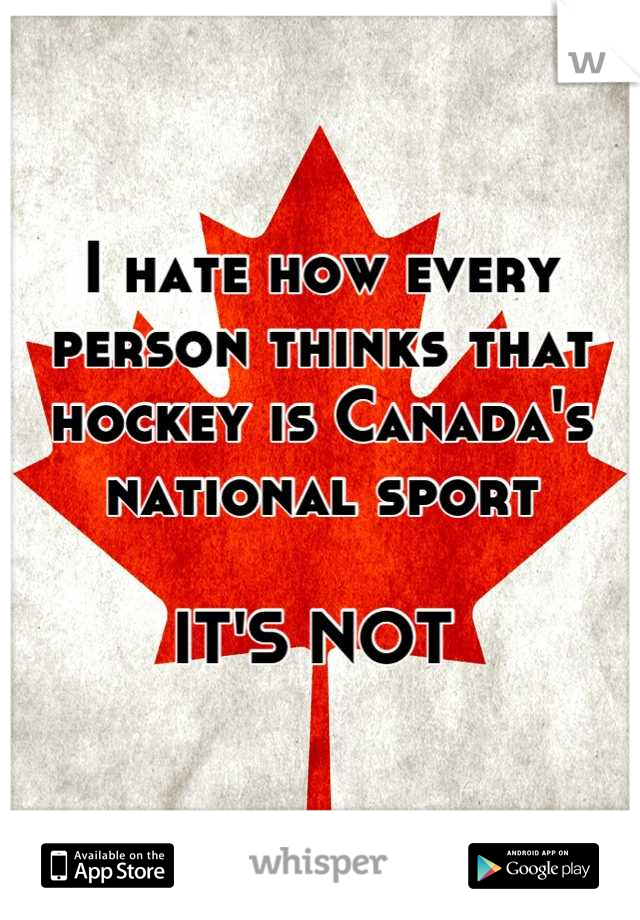 I hate how every person thinks that hockey is Canada's national sport   IT'S NOT