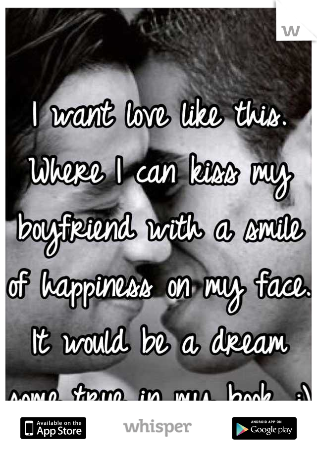 I want love like this. Where I can kiss my boyfriend with a smile of happiness on my face. It would be a dream some true in my book. :)